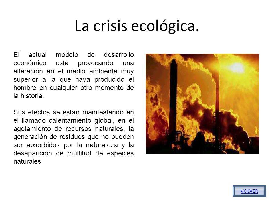 La crisis ecológica. VOLVER El actual modelo de desarrollo económico está provocando una alteración en el medio ambiente muy superior a la que haya pr