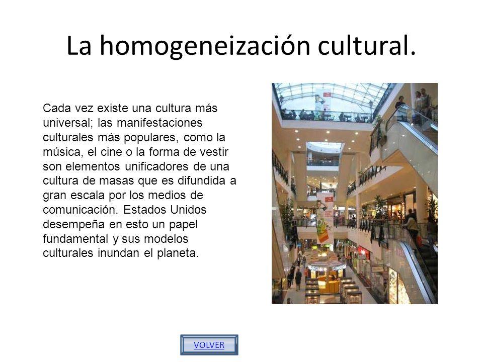 La homogeneización cultural. VOLVER Cada vez existe una cultura más universal; las manifestaciones culturales más populares, como la música, el cine o