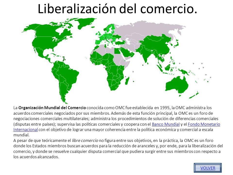 Liberalización del comercio. La Organización Mundial del Comercio conocida como OMC fue establecida en 1995, la OMC administra los acuerdos comerciale