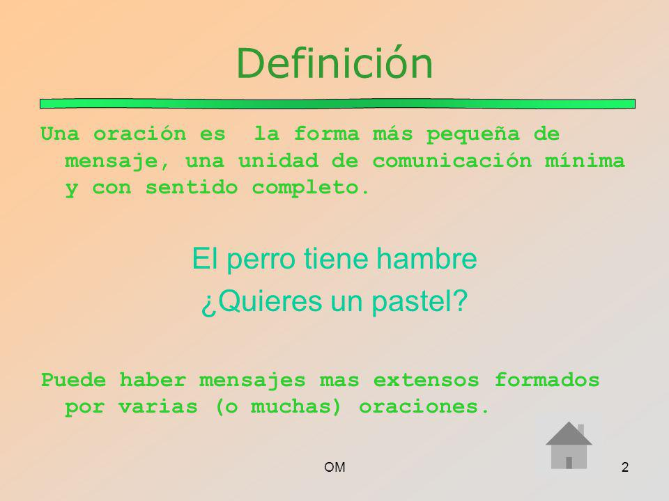 OM2 Definición Una oración es la forma más pequeña de mensaje, una unidad de comunicación mínima y con sentido completo. El perro tiene hambre ¿Quiere