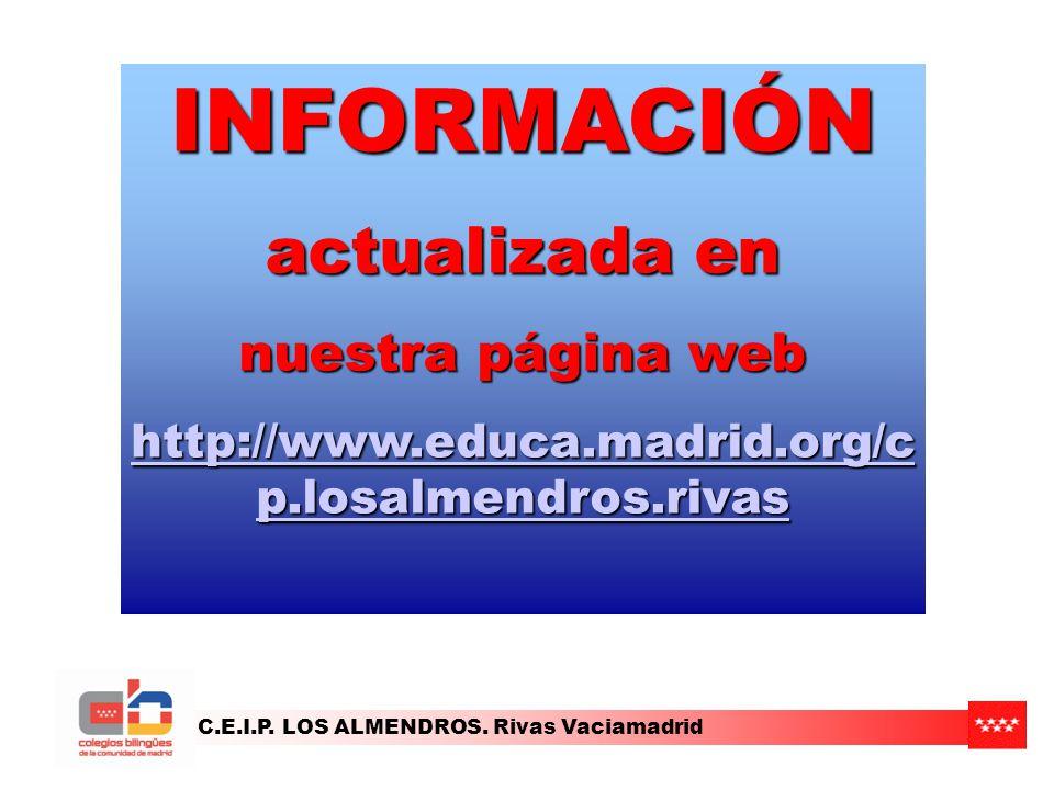 C.E.I.P. LOS ALMENDROS. Rivas Vaciamadrid INFORMACIÓN actualizada en nuestra página web http://www.educa.madrid.org/c p.losalmendros.rivas http://www.