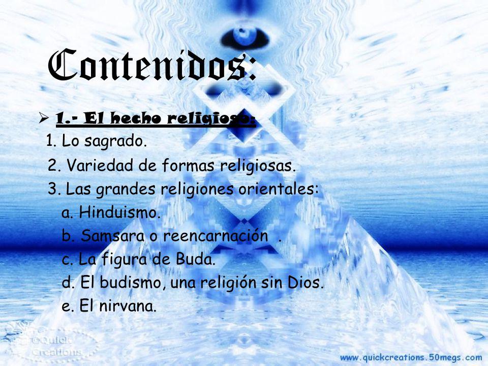 Contenidos: 1.- El hecho religioso: 1. Lo sagrado. 2. Variedad de formas religiosas. 3. Las grandes religiones orientales: a. Hinduismo. b. Samsara o