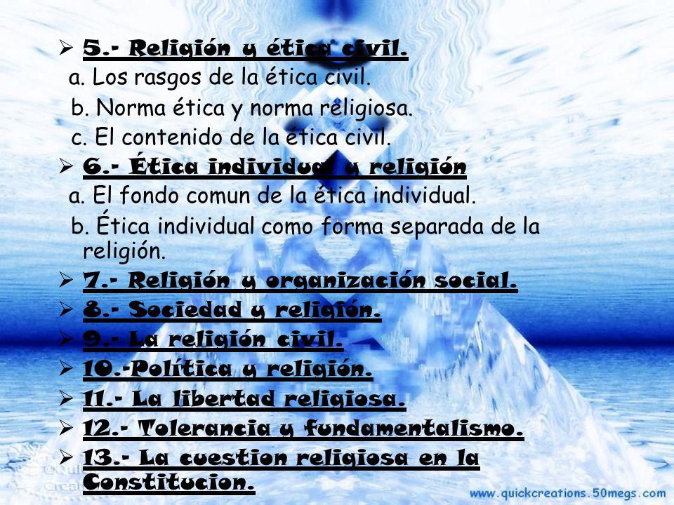 5.- Religión y ética civil. a. Los rasgos de la ética civil. b. Norma ética y norma religiosa. c. El contenido de la ética civil. 6.- Ética individual