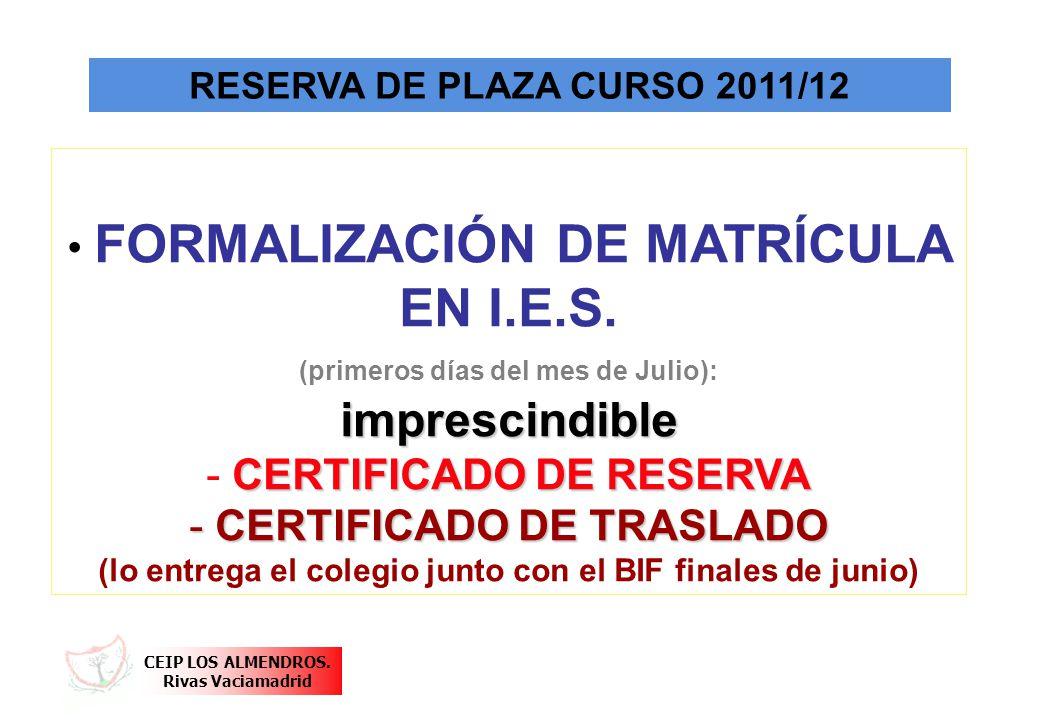 CEIP LOS ALMENDROS. Rivas Vaciamadrid RESERVA DE PLAZA CURSO 2011/12 FORMALIZACIÓN DE MATRÍCULA EN I.E.S. (primeros días del mes de Julio):imprescindi