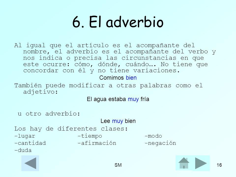 SM16 6. El adverbio Al igual que el artículo es el acompañante del nombre, el adverbio es el acompañante del verbo y nos indica o precisa las circunst