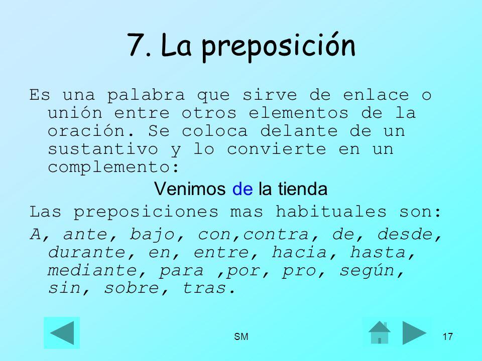 SM17 7. La preposición Es una palabra que sirve de enlace o unión entre otros elementos de la oración. Se coloca delante de un sustantivo y lo convier