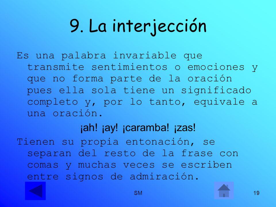 SM19 9. La interjección Es una palabra invariable que transmite sentimientos o emociones y que no forma parte de la oración pues ella sola tiene un si