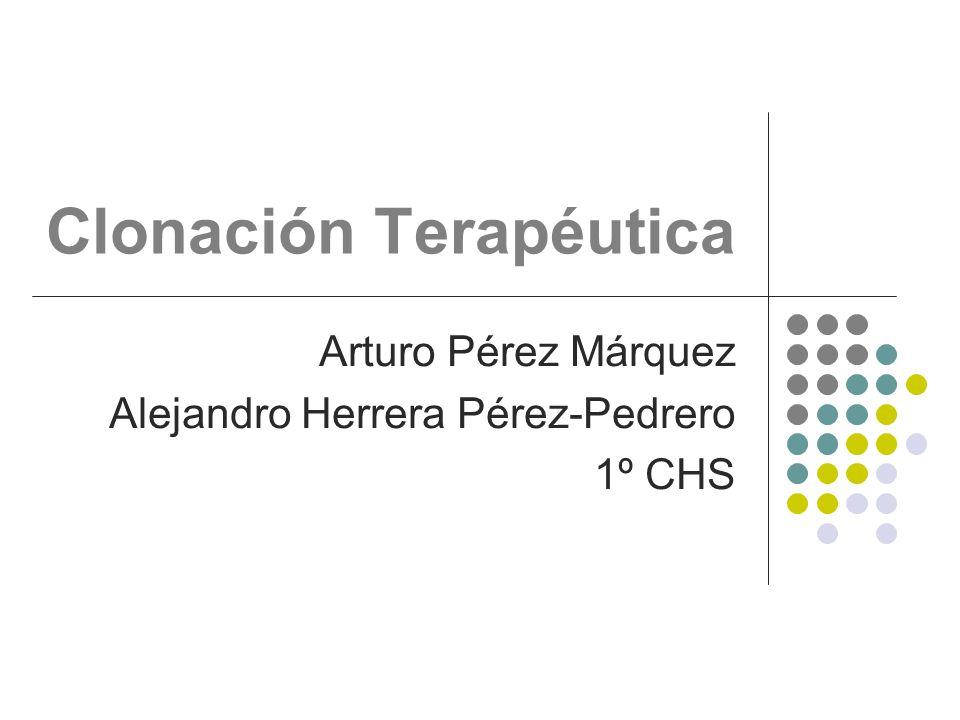 Clonación Terapéutica Arturo Pérez Márquez Alejandro Herrera Pérez-Pedrero 1º CHS