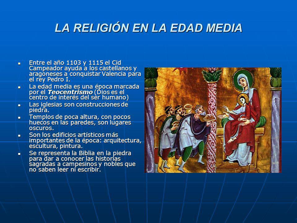 LA RELIGIÓN EN LA EDAD MEDIA Entre el año 1103 y 1115 el Cid Campeador ayuda a los castellanos y aragoneses a conquistar Valencia para el rey Pedro I.