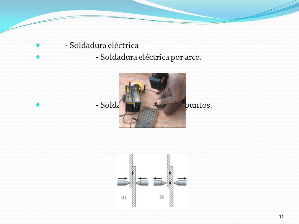 · Soldadura eléctrica - Soldadura eléctrica por arco. - Soldadura eléctrica por puntos. 11