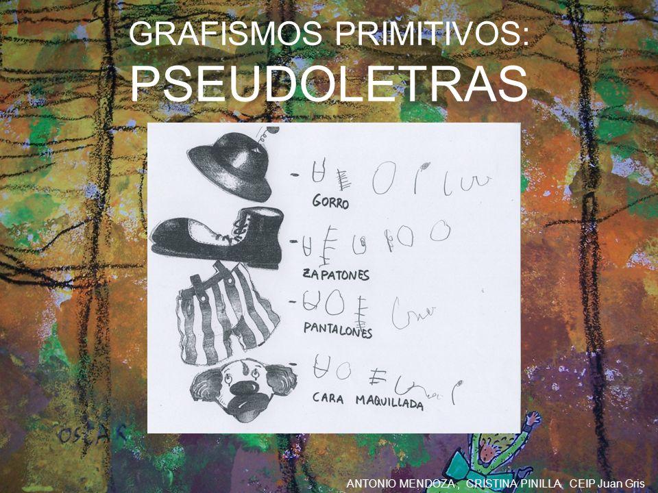 ANTONIO MENDOZA, CRISTINA PINILLA CEIP Juan Gris GRAFISMOS PRIMITIVOS: PSEUDOLETRAS