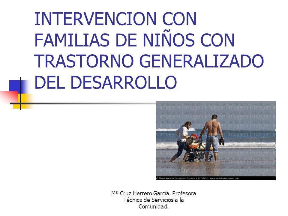 Mª Cruz Herrero García. Profesora Técnica de Servicios a la Comunidad. INTERVENCION CON FAMILIAS DE NIÑOS CON TRASTORNO GENERALIZADO DEL DESARROLLO