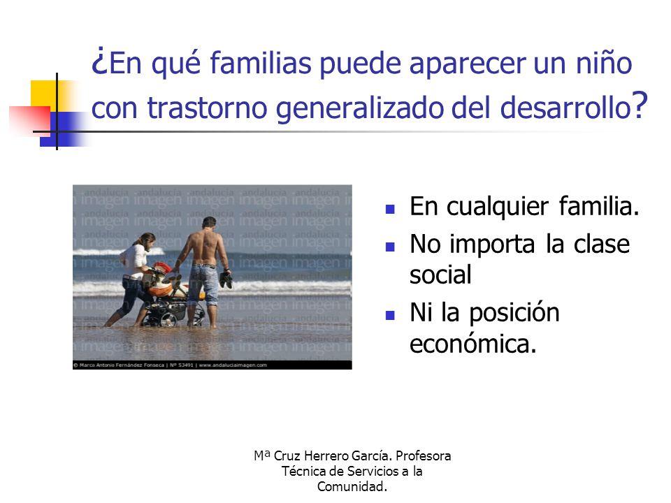 Mª Cruz Herrero García. Profesora Técnica de Servicios a la Comunidad. ¿ En qué familias puede aparecer un niño con trastorno generalizado del desarro