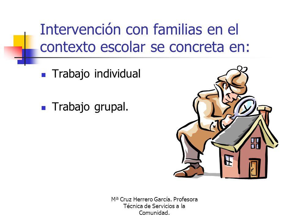 Mª Cruz Herrero García. Profesora Técnica de Servicios a la Comunidad. Intervención con familias en el contexto escolar se concreta en: Trabajo indivi