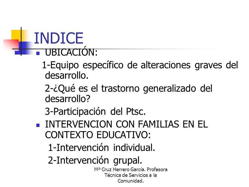 Mª Cruz Herrero García. Profesora Técnica de Servicios a la Comunidad. INDICE UBICACIÓN: 1-Equipo específico de alteraciones graves del desarrollo. 2-