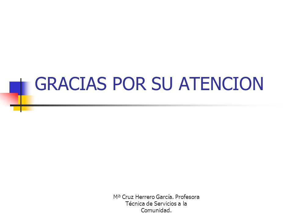 Mª Cruz Herrero García. Profesora Técnica de Servicios a la Comunidad. GRACIAS POR SU ATENCION