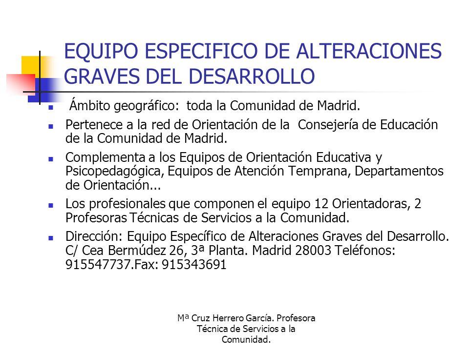 Mª Cruz Herrero García. Profesora Técnica de Servicios a la Comunidad. EQUIPO ESPECIFICO DE ALTERACIONES GRAVES DEL DESARROLLO Ámbito geográfico: toda