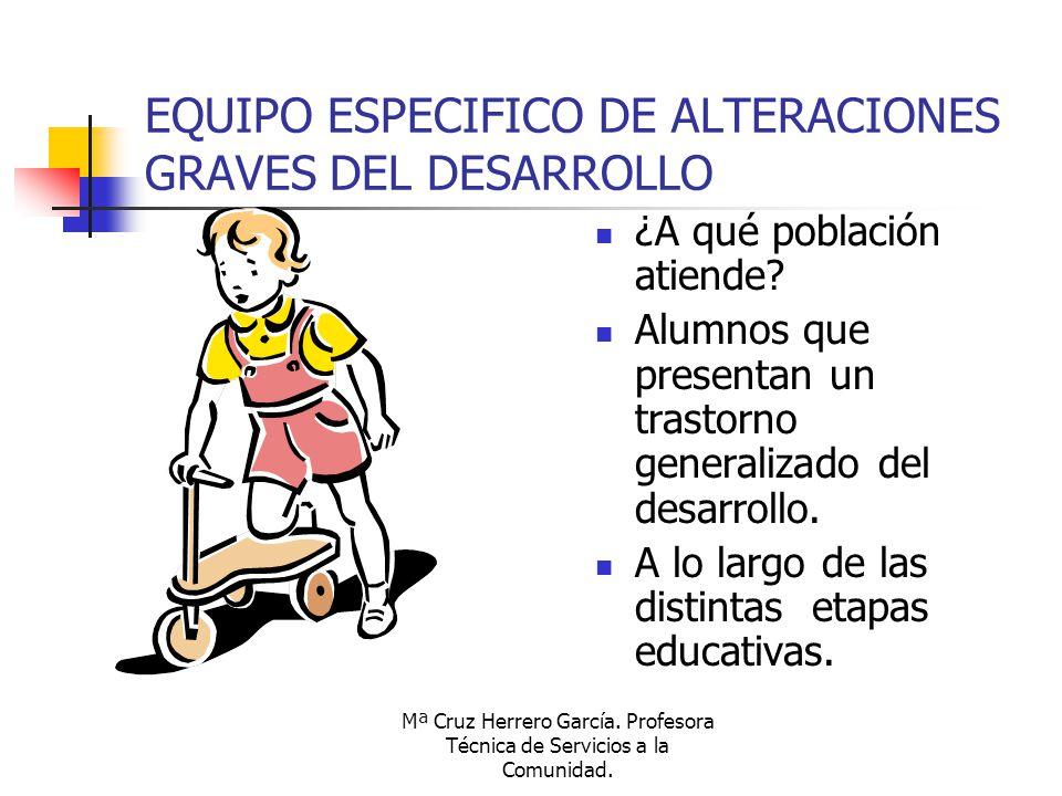 Mª Cruz Herrero García. Profesora Técnica de Servicios a la Comunidad. EQUIPO ESPECIFICO DE ALTERACIONES GRAVES DEL DESARROLLO ¿A qué población atiend