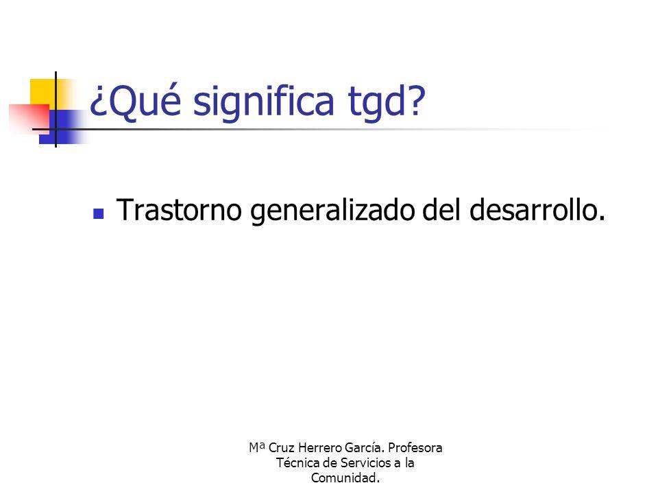 Mª Cruz Herrero García. Profesora Técnica de Servicios a la Comunidad. ¿Qué significa tgd? Trastorno generalizado del desarrollo.