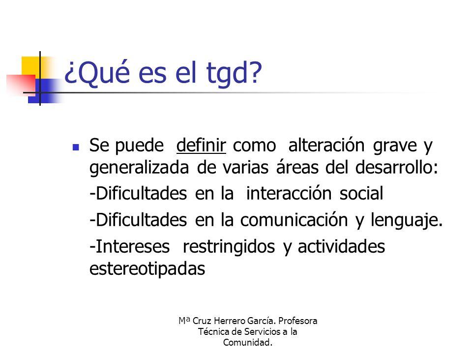 Mª Cruz Herrero García. Profesora Técnica de Servicios a la Comunidad. ¿Qué es el tgd? Se puede definir como alteración grave y generalizada de varias