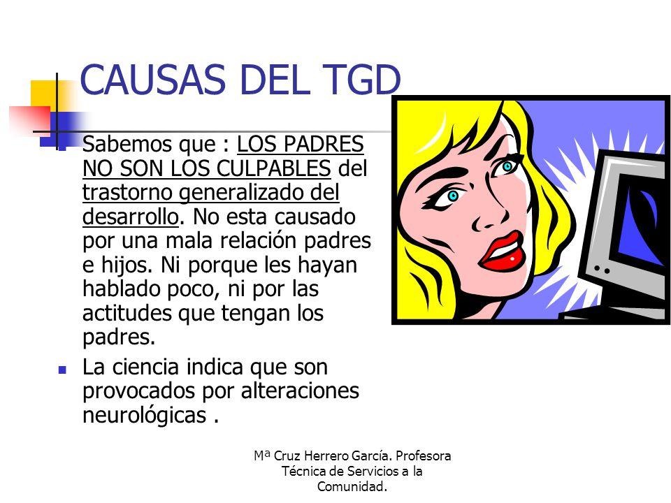 Mª Cruz Herrero García. Profesora Técnica de Servicios a la Comunidad. CAUSAS DEL TGD Sabemos que : LOS PADRES NO SON LOS CULPABLES del trastorno gene