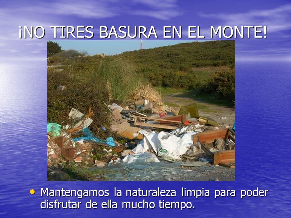 ¡NO TIRES BASURA EN EL MONTE! Mantengamos la naturaleza limpia para poder disfrutar de ella mucho tiempo. Mantengamos la naturaleza limpia para poder