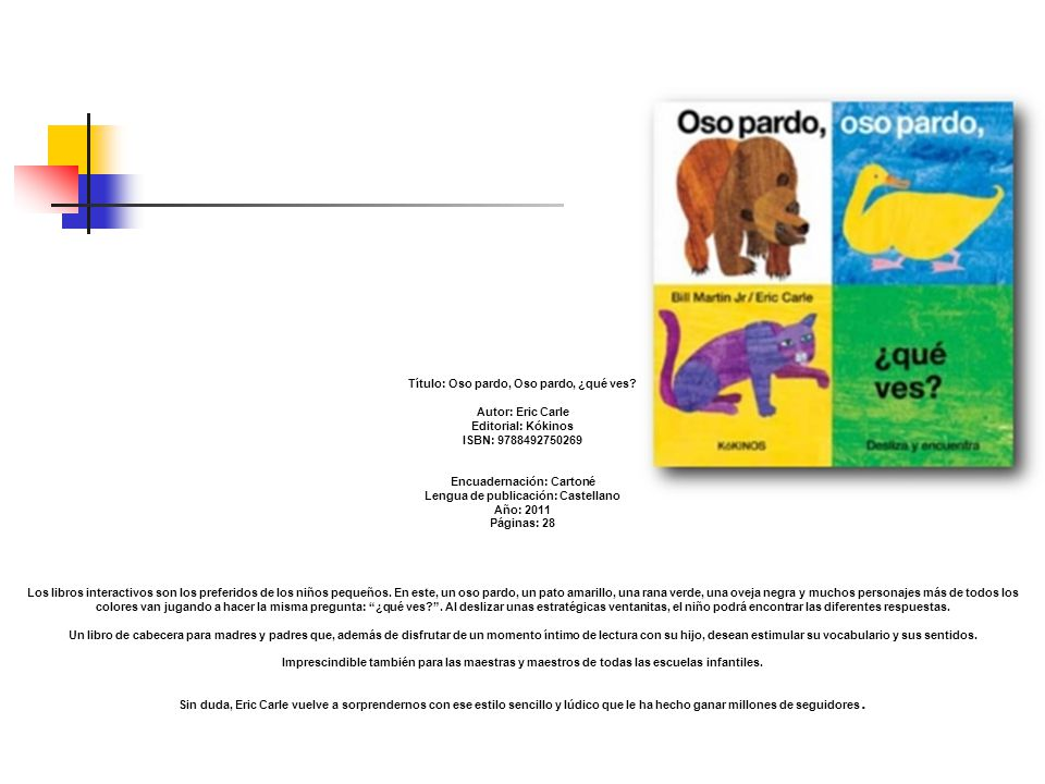 Título: Oso pardo, Oso pardo, ¿qué ves? Autor: Eric Carle Editorial: Kókinos ISBN: 9788492750269 Encuadernación: Cartoné Lengua de publicación: Castel