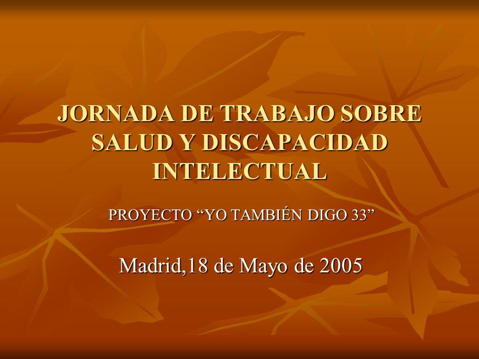 JORNADA DE TRABAJO SOBRE SALUD Y DISCAPACIDAD INTELECTUAL PROYECTO YO TAMBIÉN DIGO 33 Madrid,18 de Mayo de 2005