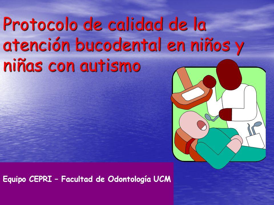 Protocolo de calidad de la atención bucodental en niños y niñas con autismo Equipo CEPRI – Facultad de Odontología UCM Madrid. Mayo de 1998