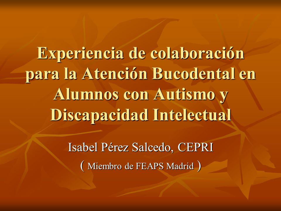 Experiencia de colaboración para la Atención Bucodental en Alumnos con Autismo y Discapacidad Intelectual Isabel Pérez Salcedo, CEPRI ( Miembro de FEA