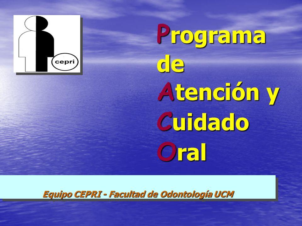 P rograma de A tención y C uidado O ral Equipo CEPRI - Facultad de Odontología UCM