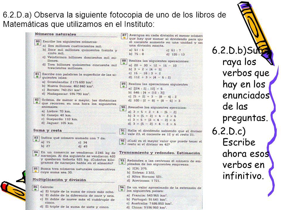 6.2.D.a) Observa la siguiente fotocopia de uno de los libros de Matemáticas que utilizamos en el Instituto: 6.2.D.b)Sub- raya los verbos que hay en los enunciados de las preguntas.