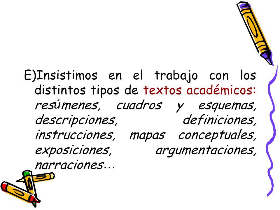 E)Insistimos en el trabajo con los distintos tipos de textos académicos: res ú menes, cuadros y esquemas, descripciones, definiciones, instrucciones, mapas conceptuales, exposiciones, argumentaciones, narraciones …