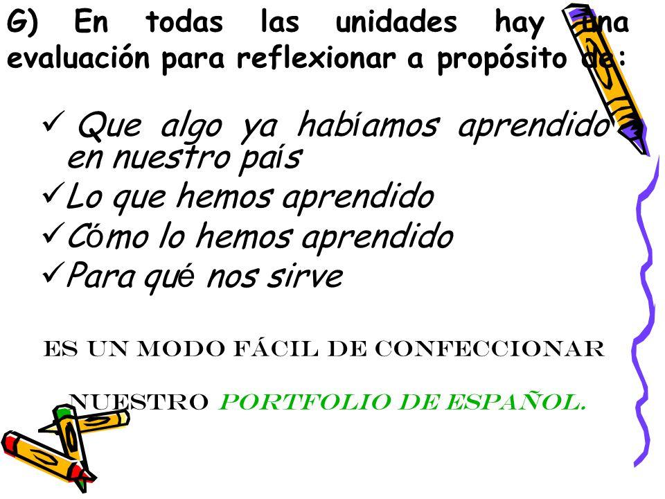 G) En todas las unidades hay una evaluación para reflexionar a propósito de: Que algo ya hab í amos aprendido en nuestro pa í s Lo que hemos aprendido C ó mo lo hemos aprendido Para qu é nos sirve Es un modo fácil de confeccionar nuestro portfolio de español.