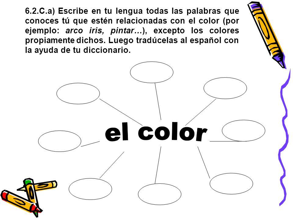 6.2.C.a) Escribe en tu lengua todas las palabras que conoces tú que estén relacionadas con el color (por ejemplo: arco iris, pintar…), excepto los colores propiamente dichos.