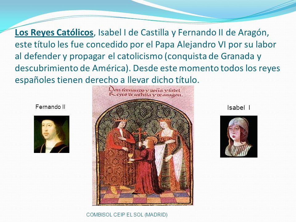 Los Reyes Católicos, Isabel I de Castilla y Fernando II de Aragón, este título les fue concedido por el Papa Alejandro VI por su labor al defender y p