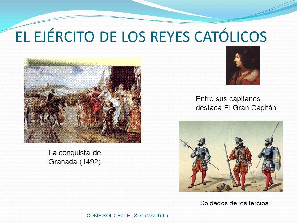 EL EJÉRCITO DE LOS REYES CATÓLICOS La conquista de Granada (1492) Entre sus capitanes destaca El Gran Capitán Soldados de los tercios COMBISOL CEIP EL