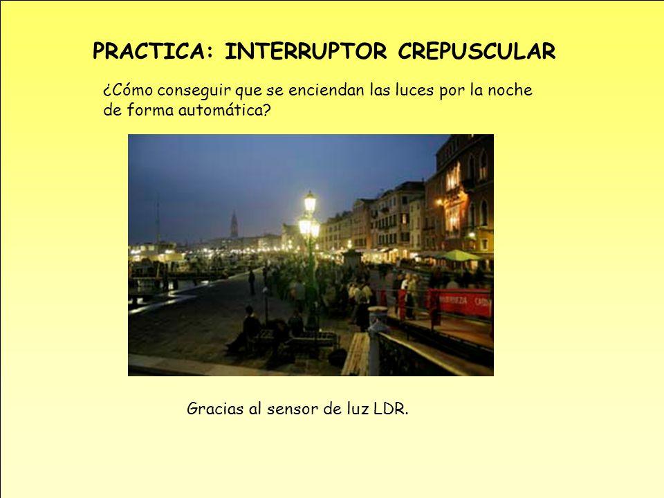 PRACTICA: INTERRUPTOR CREPUSCULAR ¿Cómo conseguir que se enciendan las luces por la noche de forma automática? Gracias al sensor de luz LDR.