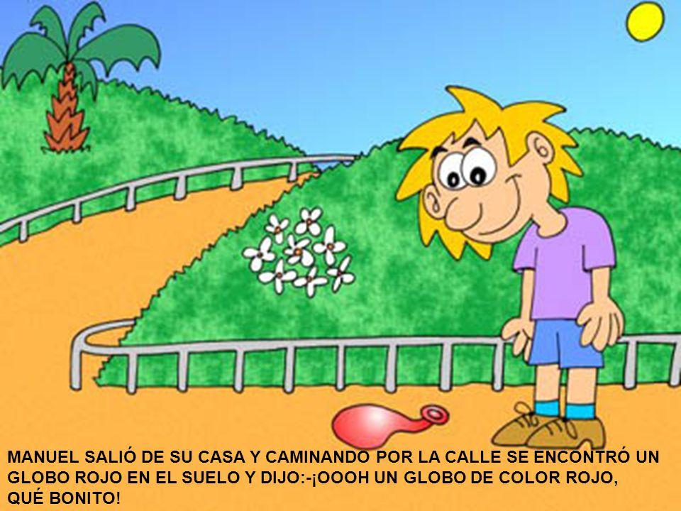 MANUEL SALIÓ DE SU CASA Y CAMINANDO POR LA CALLE SE ENCONTRÓ UN GLOBO ROJO EN EL SUELO Y DIJO:-¡OOOH UN GLOBO DE COLOR ROJO, QUÉ BONITO!
