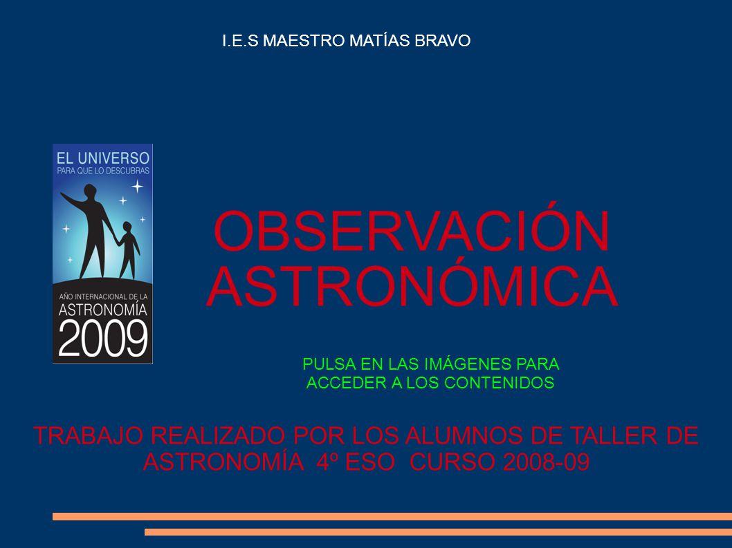 OBSERVACIÓN ASTRONÓMICA TRABAJO REALIZADO POR LOS ALUMNOS DE TALLER DE ASTRONOMÍA 4º ESO CURSO 2008-09 I.E.S MAESTRO MATÍAS BRAVO PULSA EN LAS IMÁGENES PARA ACCEDER A LOS CONTENIDOS