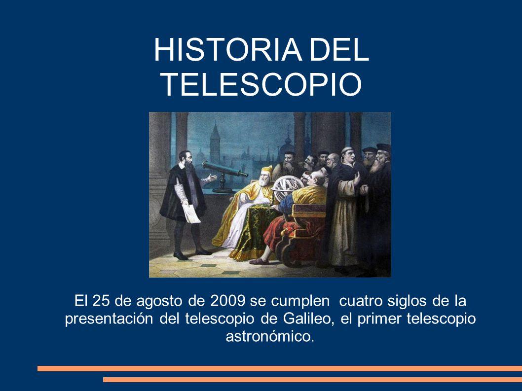HISTORIA DEL TELESCOPIO El 25 de agosto de 2009 se cumplen cuatro siglos de la presentación del telescopio de Galileo, el primer telescopio astronómico.