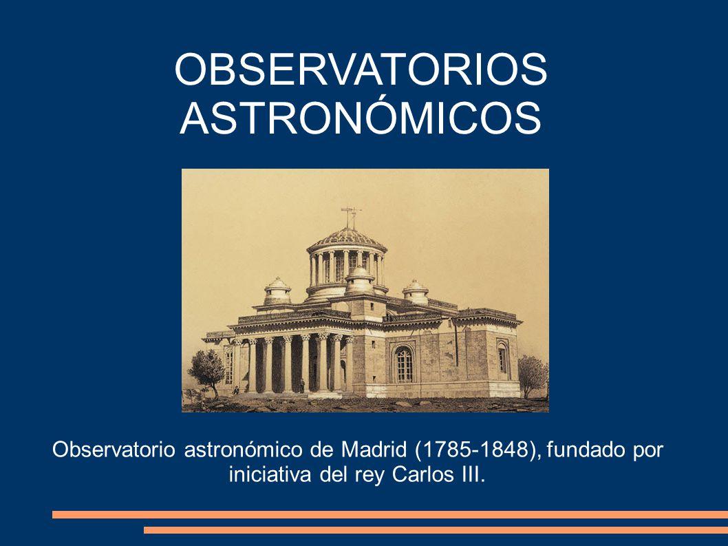 OBSERVATORIOS ASTRONÓMICOS Observatorio astronómico de Madrid (1785-1848), fundado por iniciativa del rey Carlos III.