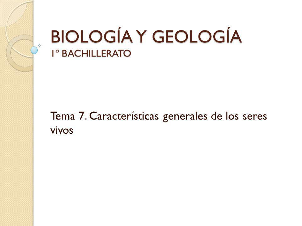 BIOLOGÍA Y GEOLOGÍA 1º BACHILLERATO Tema 7. Características generales de los seres vivos
