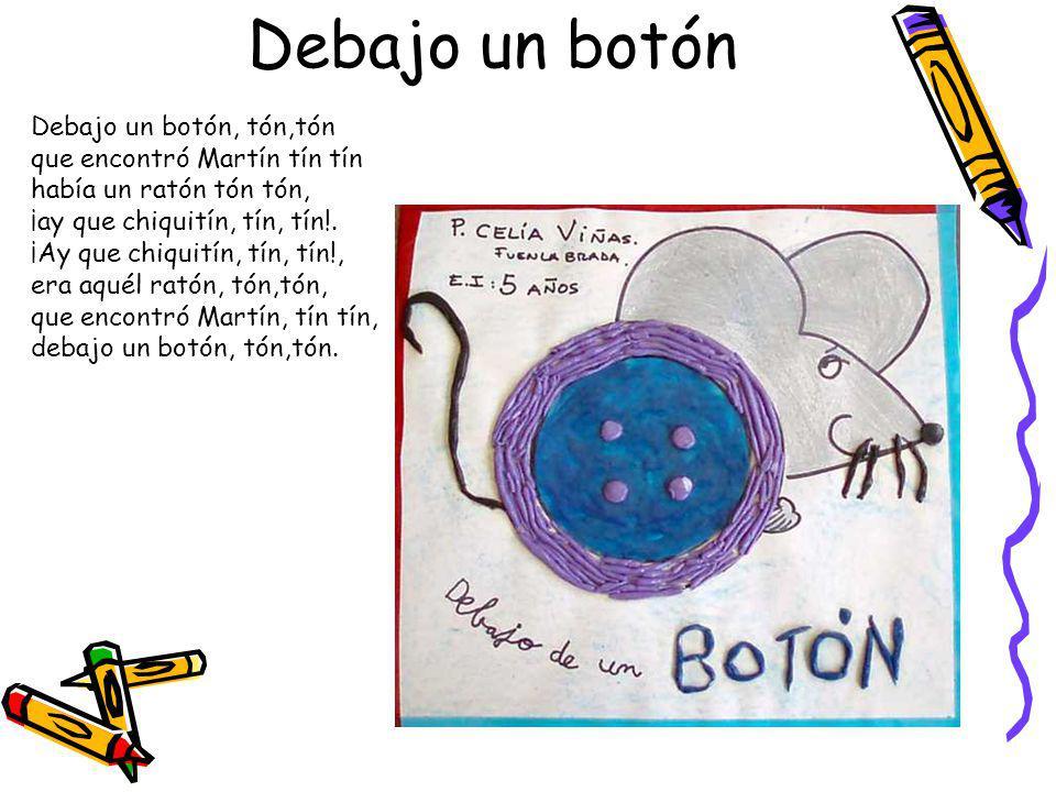 Debajo un botón Debajo un botón, tón,tón que encontró Martín tín tín había un ratón tón tón, ¡ay que chiquitín, tín, tín!.