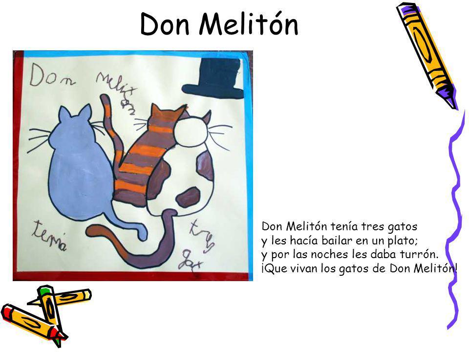 Don Melitón Don Melitón tenía tres gatos y les hacía bailar en un plato; y por las noches les daba turrón.