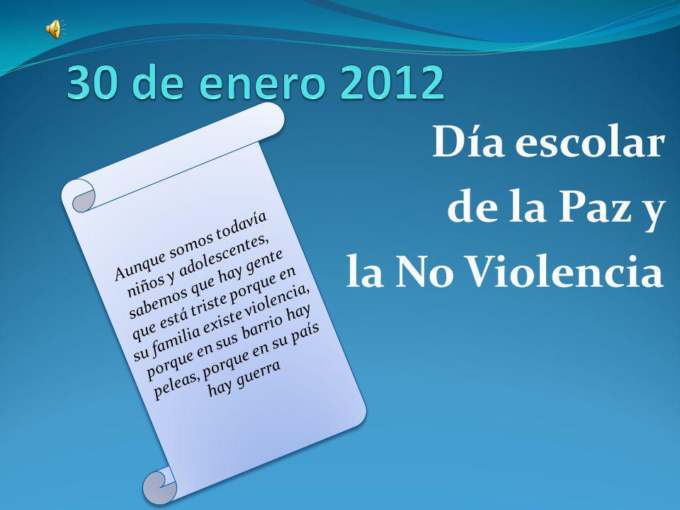 Día escolar de la Paz y la No Violencia Aunque somos todavía niños y adolescentes, sabemos que hay gente que está triste porque en su familia existe violencia, porque en sus barrio hay peleas, porque en su país hay guerra