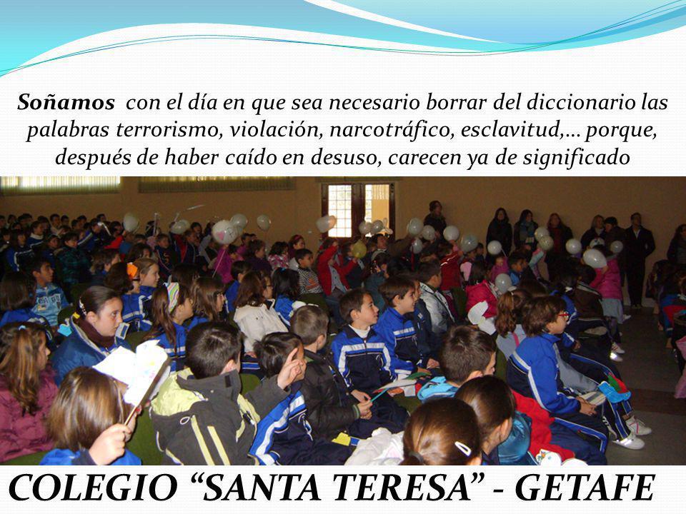 COLEGIO SANTA TERESA - GETAFE Soñamos con el día en que sea necesario borrar del diccionario las palabras terrorismo, violación, narcotráfico, esclavi