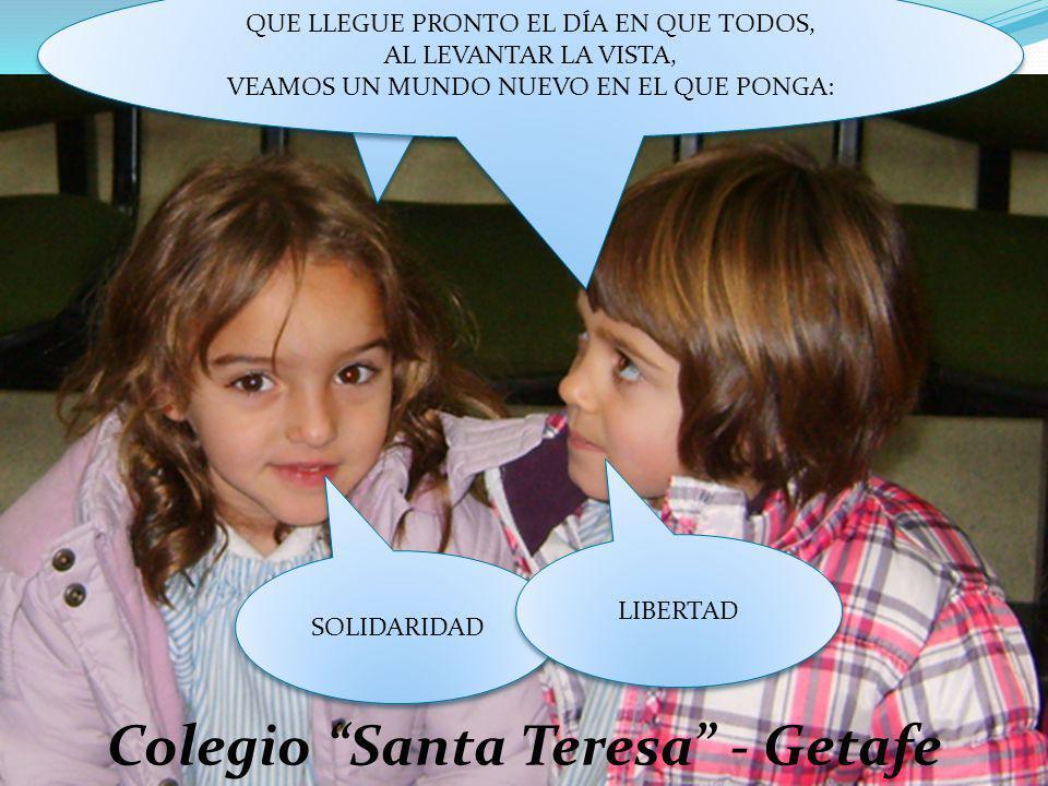 Colegio Santa Teresa - Getafe QUE LLEGUE PRONTO EL DÍA EN QUE TODOS, AL LEVANTAR LA VISTA, VEAMOS UN MUNDO NUEVO EN EL QUE PONGA: QUE LLEGUE PRONTO EL