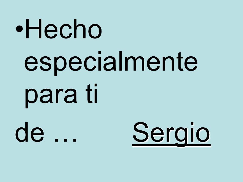 Hecho especialmente para ti Sergio de … Sergio