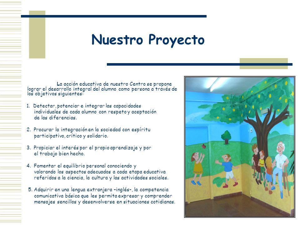 Nuestro Proyecto La acción educativa de nuestro Centro se propone lograr el desarrollo integral del alumno como persona a través de los objetivos sigu